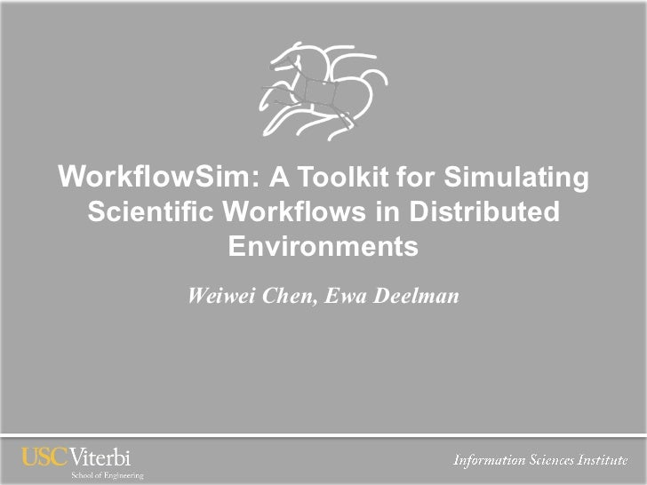 WorkflowSim: A Toolkit for Simulating  Scientific Workflows in Distributed             Environments         Weiwei Chen, E...