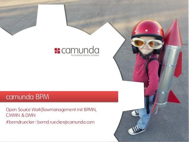 camunda BPM Open Source Workflowmanagement mit BPMN, CMMN & DMN #berndruecker | bernd.ruecker@camunda.com
