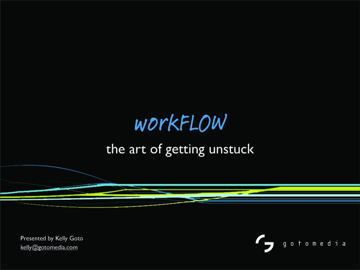workFLOW                           the art of getting unstuck     Presented by Kelly Goto kelly@gotomedia.com