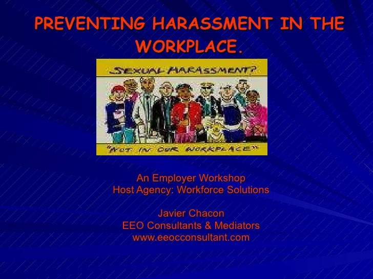 PREVENTING HARASSMENT IN THE WORKPLACE. An Employer Workshop Host Agency: Workforce Solutions Javier Chacon EEO Consultant...