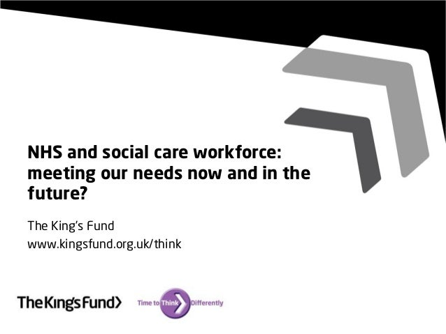 NHS and social care workforce: meeting our needs now and in the future? The King's Fund www.kingsfund.org.uk/think