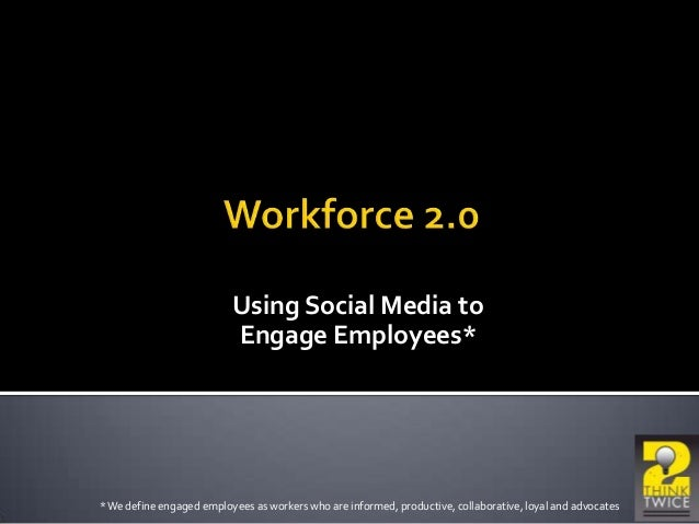 Using Social Media to Engage Employees* *We define engaged employees as workers who are informed, productive, collaborativ...