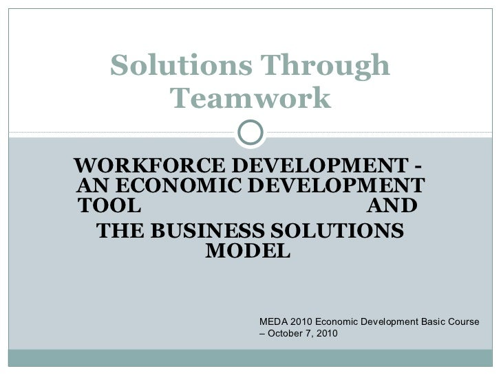 Solutions Through Teamwork MEDA 2010 Economic Development Basic Course – October 7, 2010 WORKFORCE DEVELOPMENT -  AN ECONO...