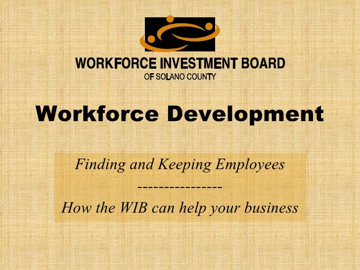 Workforce Development Finding and Keeping Employees ---------------- How the WIB can help your business