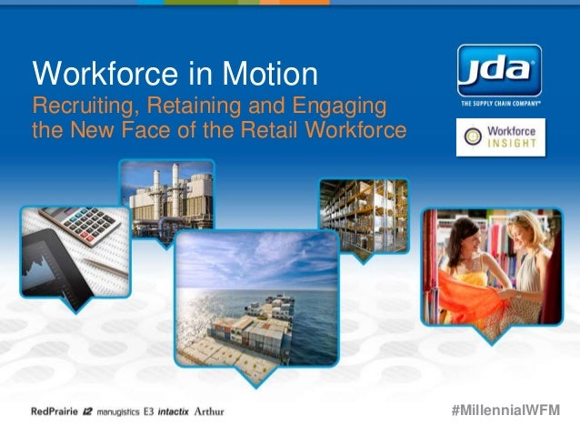 Workforce in Motion Recruiting, Retaining and Engaging the New Face of the Retail Workforce #MillennialWFM