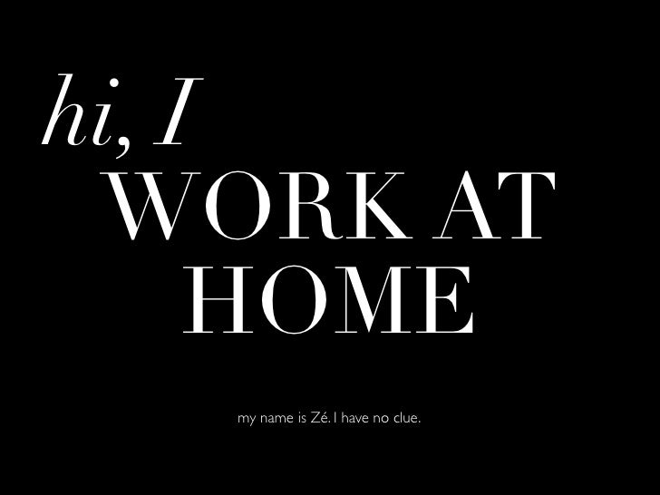 hi, I WORK AT     HOME   my name is Zé. I have no clue.