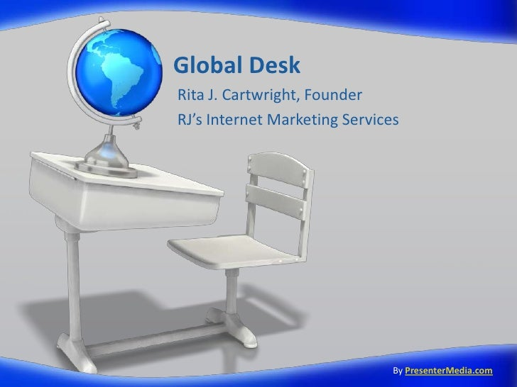 Global Desk<br />Rita J. Cartwright, Founder<br />RJ's Internet Marketing Services<br />ByPresenterMedia.com<br />