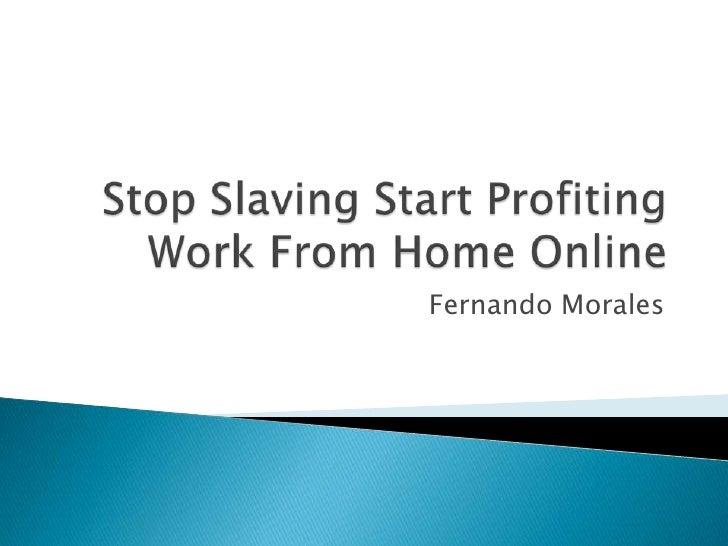 Stop Slaving Start Profiting Work From Home Online<br />Fernando Morales<br />