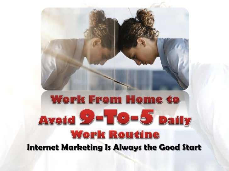 Work From Home to Avoid 9-To-5 Daily Work Routine - Internet Marketing Is Always the Good Start