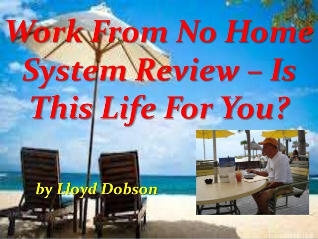 Work From No Home System Review – Is This Life For You? by Lloyd Dobson