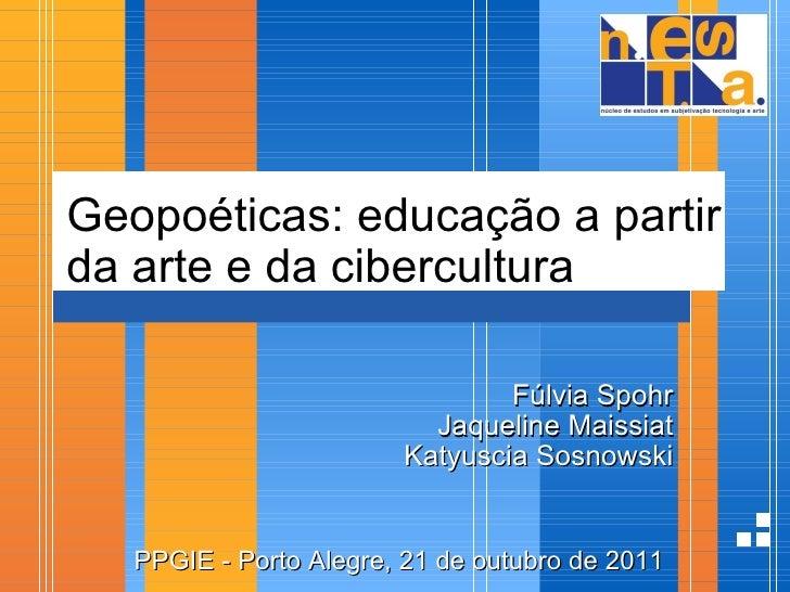 Geopoéticas: educação a partir da arte e da cibercultura Fúlvia Spohr Jaqueline Maissiat Katyuscia Sosnowski  PPGIE - Por...