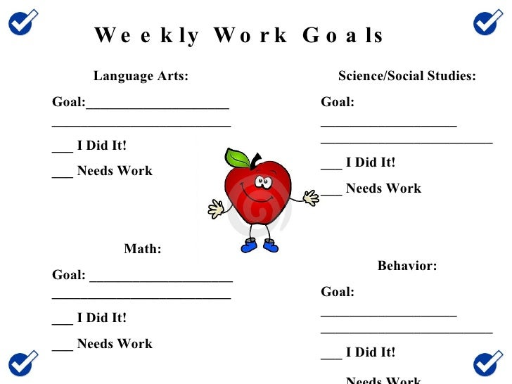 Weekly Work Goals Language Arts:  Goal:_____________________________________________ ___ I Did It! ___ Needs Work Math: Go...