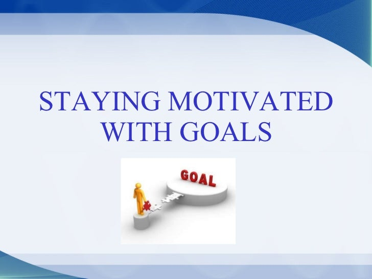STAYING MOTIVATED WITH GOALS