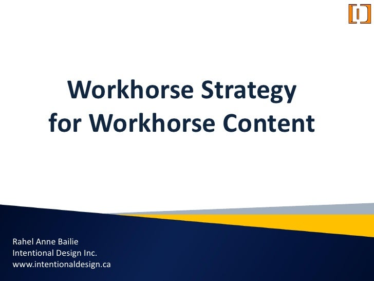 Workhorse Strategy         for Workhorse Content    Rahel Anne Bailie Intentional Design Inc. www.intentionaldesign.ca