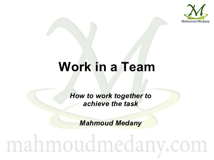 Work in a Team How to work together to achieve the task Mahmoud Medany