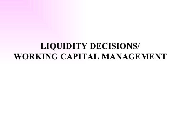 LIQUIDITY DECISIONS/ WORKING CAPITAL MANAGEMENT
