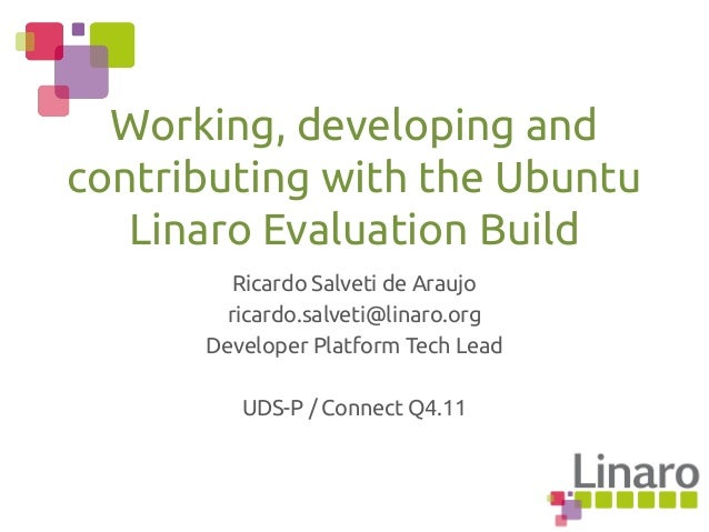 Ricardo Salveti de Araujo ricardo.salveti@linaro.org Developer Platform Tech Lead UDS-P / Connect Q4.11 Working, developin...