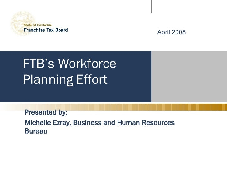 FTB's Workforce Planning Effort Presented by: Michelle Ezray, Business and Human Resources Bureau April 2008