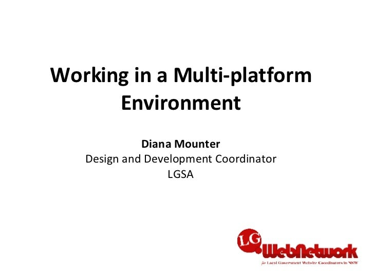 Working in a Multi-platform Environment Diana Mounter Design and Development Coordinator LGSA