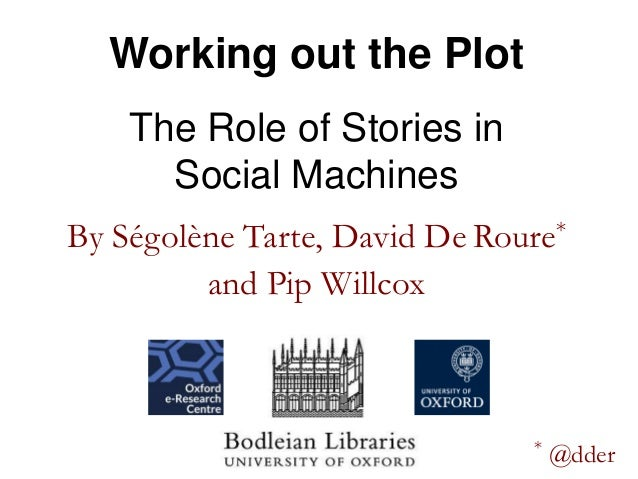 By Ségolène Tarte, David De Roure* and Pip Willcox Working out the Plot The Role of Stories in Social Machines * @dder