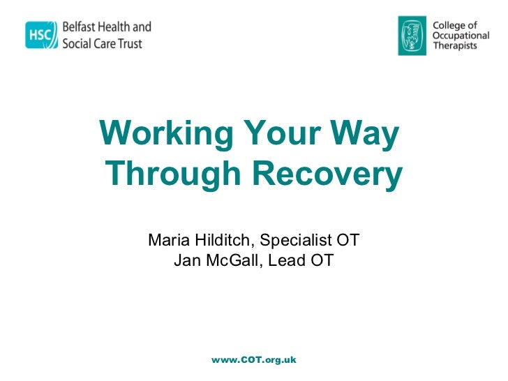 Working Your Way     Through Recovery       Maria Hilditch, Specialist OT         Jan McGall, Lead OT               www....