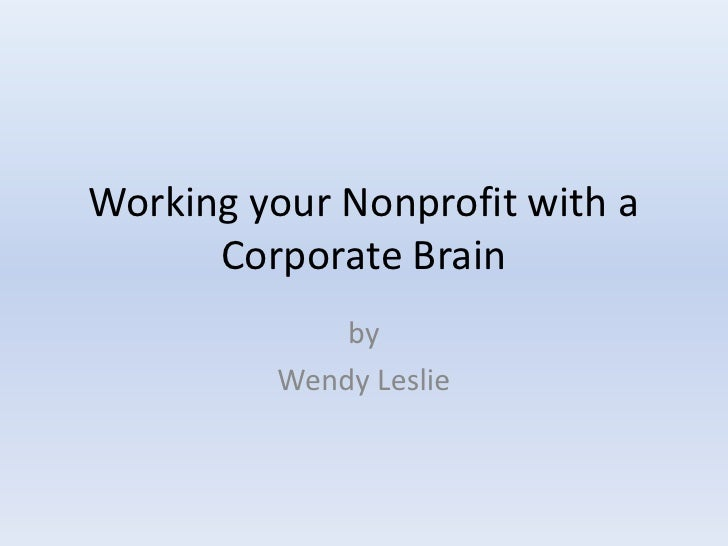 Working your Nonprofit with a       Corporate Brain              by          Wendy Leslie