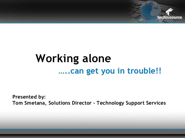 Working alone                  …..can get you in trouble!!Presented by:Tom Smetana, Solutions Director – Technology Suppor...