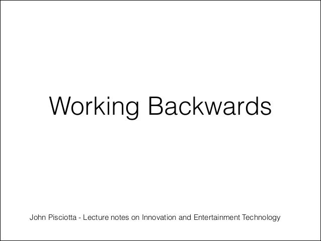 Working Backwards - Lecture notes on Innovation and Entertainment Technology  john pisciotta  Creative Entertainment Technology Belmont University