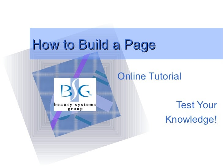 How to Build a Page Online Tutorial Test Your Knowledge! <ul><li>To insert your company logo on this slide </li></ul><ul><...