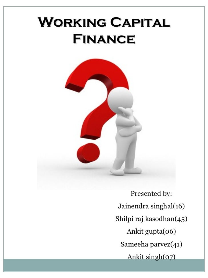 Working Capital Finance Plans and policies Presented by: Jainendra singhal(16) Shilpi raj kasodhan(45) Ankit gupta(06) Sam...