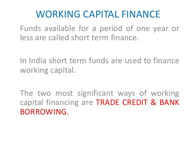 WORKING CAPITAL FINANCE Funds available for a period of one year or less are called short term finance. In India short ter...