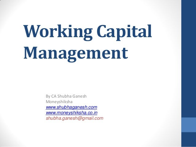Working Capital Management By CA Shubha Ganesh Moneyshiksha www.shubhaganesh.com www.moneyshiksha.co.in shubha.ganesh@gmai...
