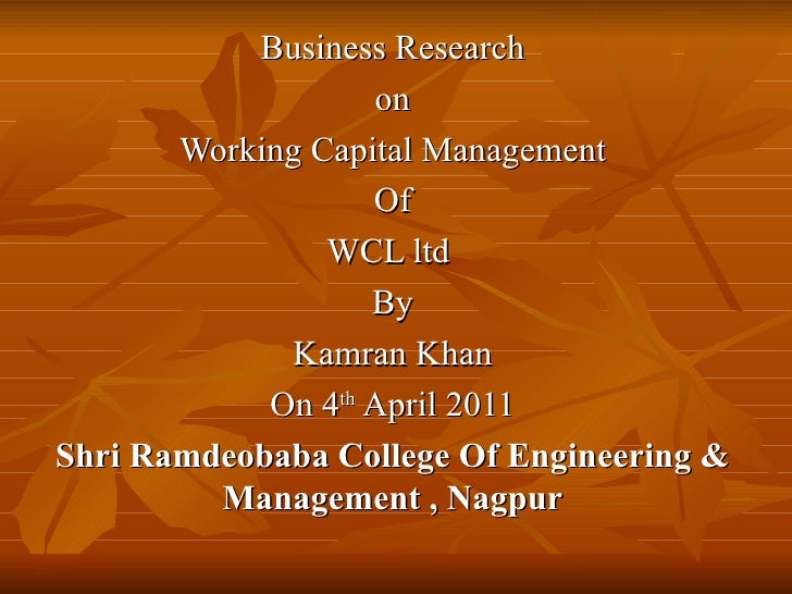 Business Research on  Working Capital Management Of WCL ltd  By Kamran Khan On 4 th  April 2011 Shri Ramdeobaba College Of...