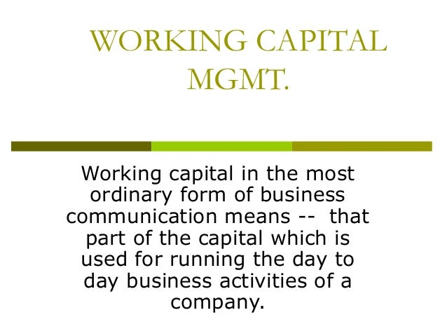 WORKING CAPITAL MGMT. Working capital in the most ordinary form of business communication means -- that part of the capita...