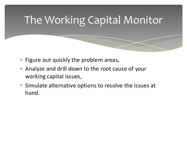 The Working Capital MonitorFigure out quickly the problem areas,Analyze and drill down to the root cause of yourworking ca...