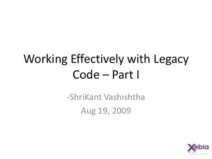 Working Effectively with Legacy Code – Part I<br />-ShriKantVashishtha<br />Aug 19, 2009<br />