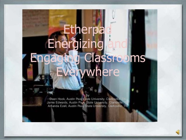Etherpad Energizing and Engaging Classrooms Everywhere by Dean Hook, Austin Peay State University, Clarksville, TN Jamie E...
