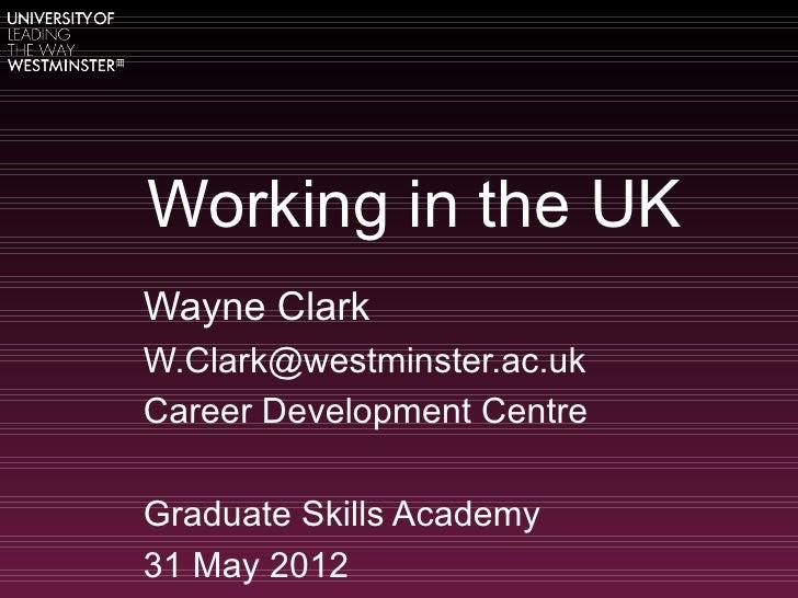 Working in the UKWayne ClarkW.Clark@westminster.ac.ukCareer Development CentreGraduate Skills Academy31 May 2012