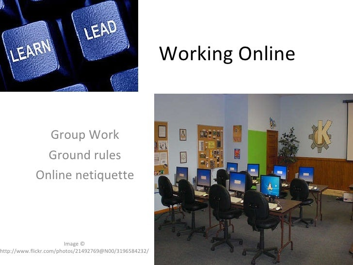 Working Online Group Work Ground rules Online netiquette Image © http://www.flickr.com/photos/21492769@N00/3196584232/
