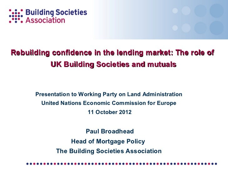 Rebuilding confidence in the lending market: The role of           UK Building Societies and mutuals      Presentation to ...