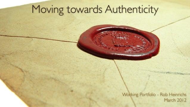 Moving towards Authenticity                   Working Portfolio - Rob Heinrichs                                         Ma...