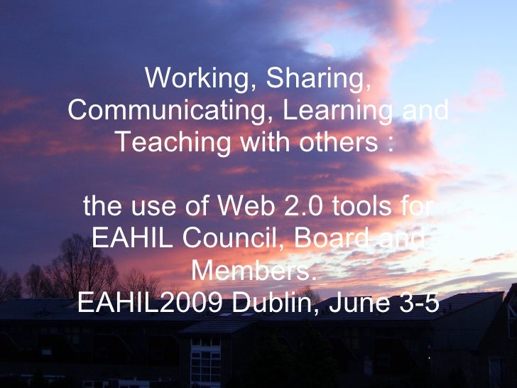 Working, Sharing, Communicating, Learning and Teaching with others :  the use of Web 2.0 tools for EAHIL Council, Board an...