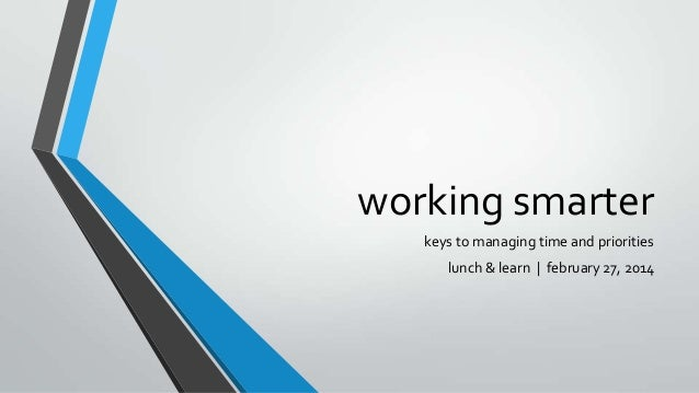 working smarter keys to managing time and priorities lunch & learn   february 27, 2014