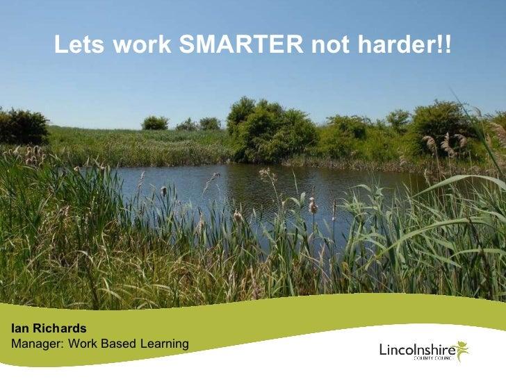 Lets work SMARTER not harder!! Ian Richards Manager: Work Based Learning