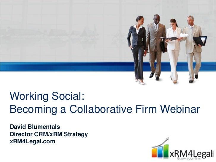 Working Social:Becoming a Collaborative Firm WebinarDavid BlumentalsDirector CRM/xRM StrategyxRM4Legal.com