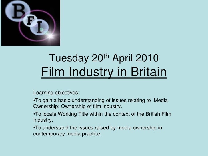 Tuesday 20th April 2010Film Industry in Britain<br />Learning objectives:<br /><ul><li>To gain a basic understanding of is...