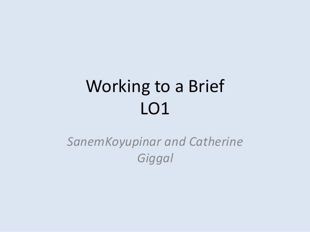 Working to a Brief        LO1SanemKoyupinar and Catherine          Giggal