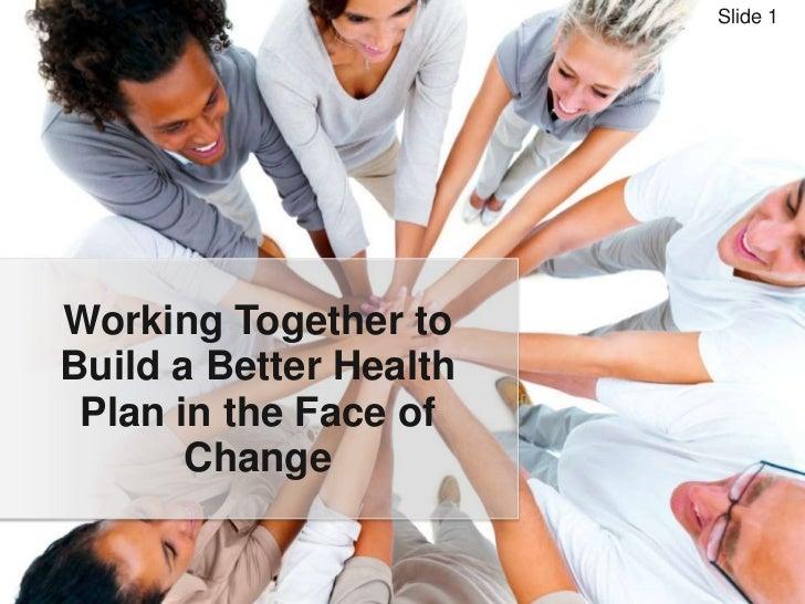 Slide 1Working Together toBuild a Better Health Plan in the Face of       Change