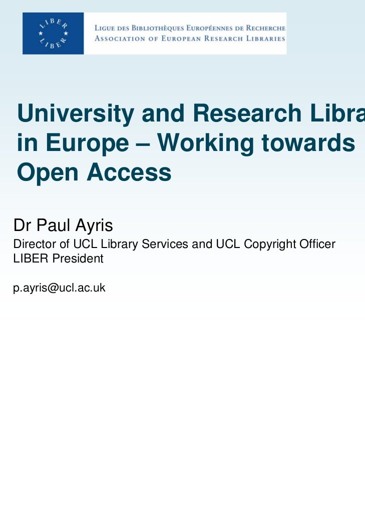 University and Research Librariesin Europe – Working towardsOpen AccessDr Paul AyrisDirector of UCL Library Services and U...