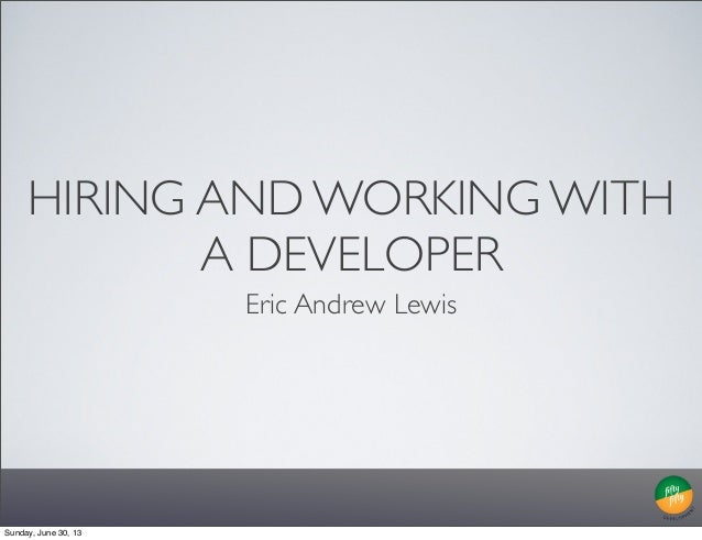 HIRING AND WORKING WITH A DEVELOPER Eric Andrew Lewis Sunday, June 30, 13